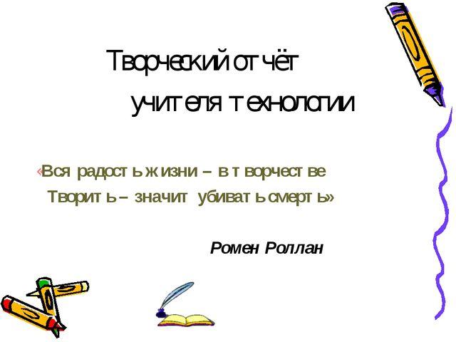Творческий отчёт учителя технологии «Вся радость жизни – в творчестве Творит...