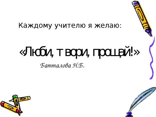 Каждому учителю я желаю: «Люби, твори, прощай!» Батталова Н.Б.