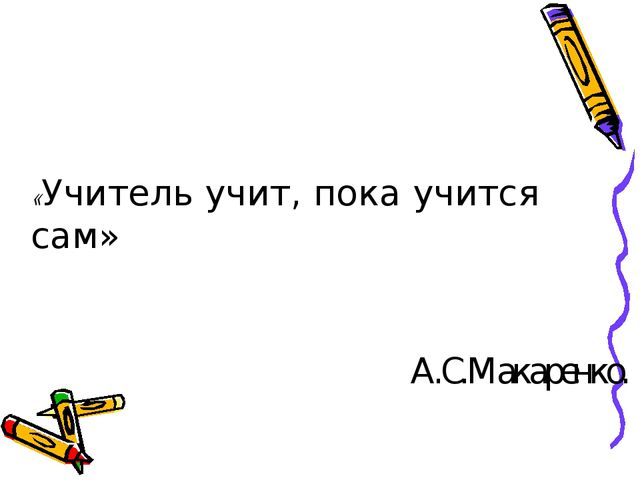 «Учитель учит, пока учится сам» А.С.Макаренко.