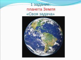 1 задание: планета Земля «Своя задача»