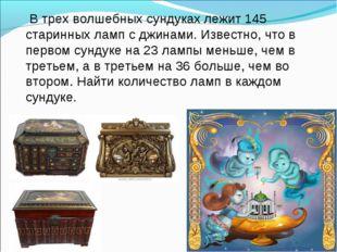 В трех волшебных сундуках лежит 145 старинных ламп с джинами. Известно, что