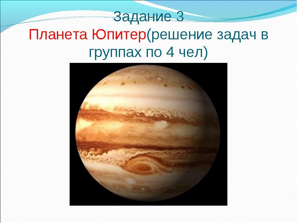 Задание 3 Планета Юпитер(решение задач в группах по 4 чел)