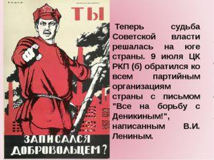 Теперь судьба Советской власти решалась на юге страны. 9 июля ЦК РКП (б) об