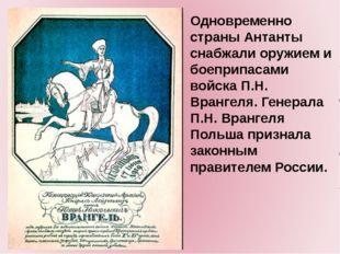 Одновременно страны Антанты снабжали оружием и боеприпасами войска П.Н. Вран