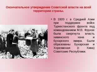 Окончательное утверждение Советской власти на всей территории страны. В 1920