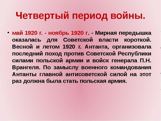 Четвертый период войны. май 1920 г. - ноябрь 1920 г. - Мирная передышка оказа...