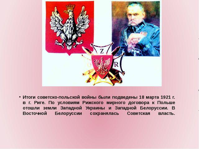 Итоги советско-польской войны были подведены 18 марта 1921 г. в г. Риге. По...