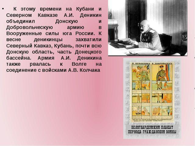 К этому времени на Кубани и Северном Кавказе А.И. Деникин объединил Дон...