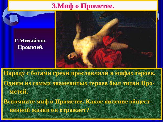 3.Миф о Прометее. Наряду с богами греки прославляли в мифах героев. Одним из...