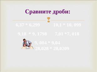 Сравните дроби: 6,37 * 6,299 10,1 * 10, 099 9,18 * 9, 1798 7,01 *7, 018 9, 00