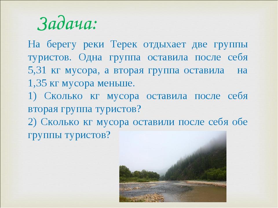 Задача: На берегу реки Терек отдыхает две группы туристов. Одна группа остави...