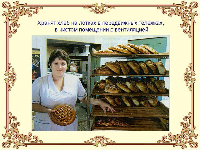 Хранят хлеб на лотках в передвижных тележках, в чистом помещении с вентиляцией