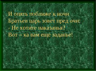 И опять поближе к ночи Братьев царь зовет пред очи: - Не хотите наказанья? В