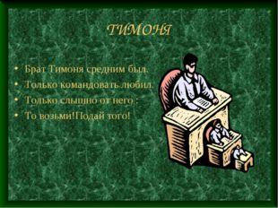 ТИМОНЯ Брат Тимоня средним был. Только командовать любил. Только слышно от не
