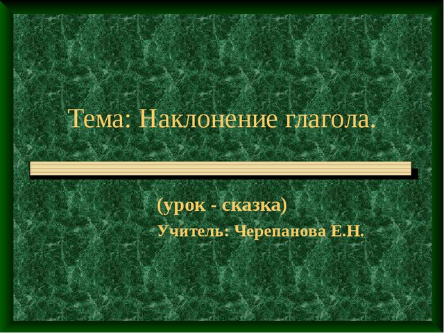 Тема: Наклонение глагола. (урок - сказка) Учитель: Черепанова Е.Н.