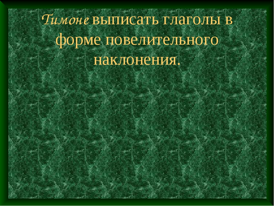 Тимоне выписать глаголы в форме повелительного наклонения.