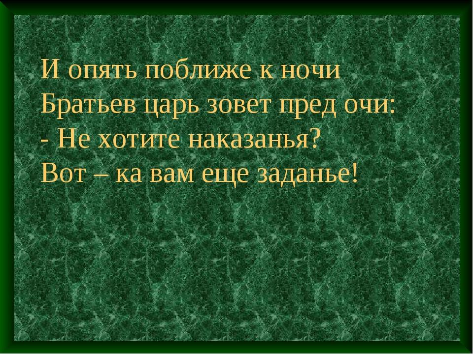 И опять поближе к ночи Братьев царь зовет пред очи: - Не хотите наказанья? В...