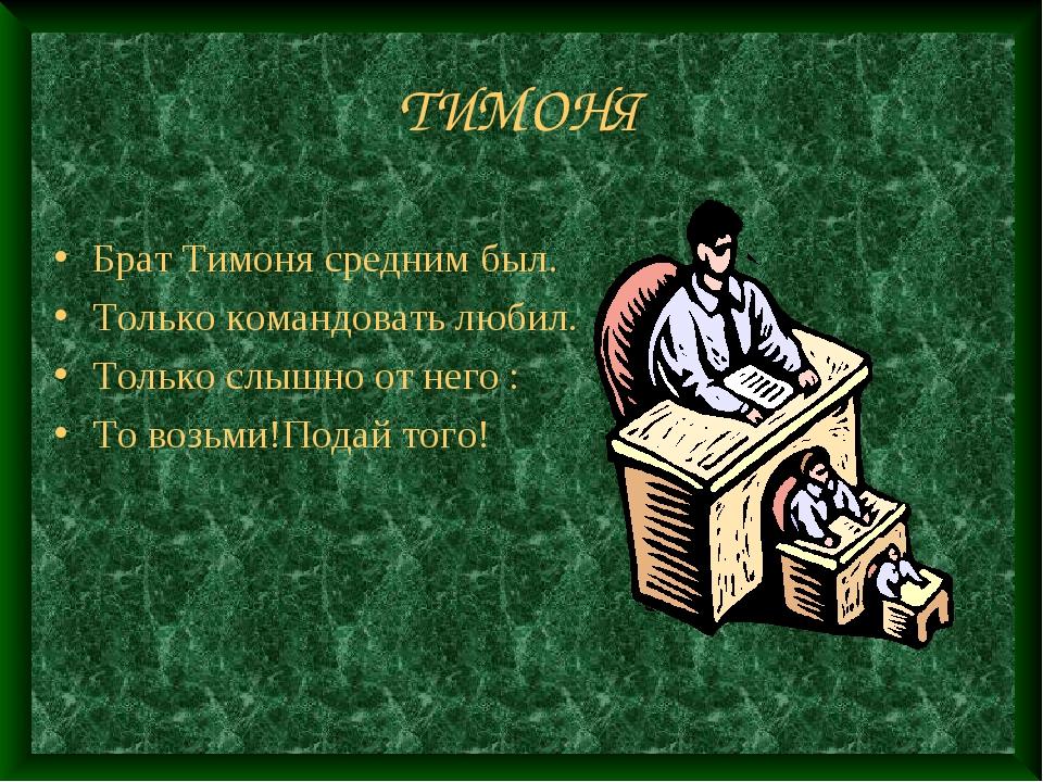 ТИМОНЯ Брат Тимоня средним был. Только командовать любил. Только слышно от не...