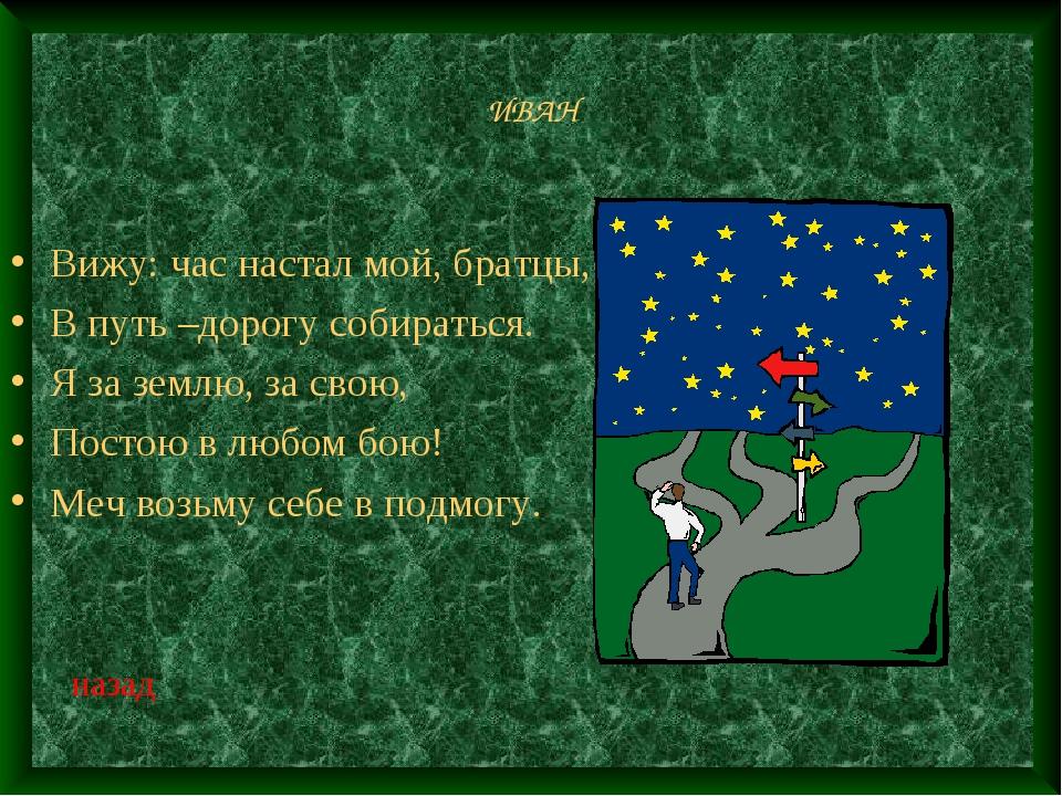 ИВАН Вижу: час настал мой, братцы, В путь –дорогу собираться. Я за землю, за...