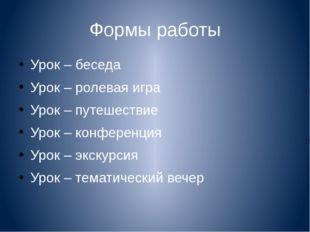 Формы работы Урок – беседа Урок – ролевая игра Урок – путешествие Урок – конф