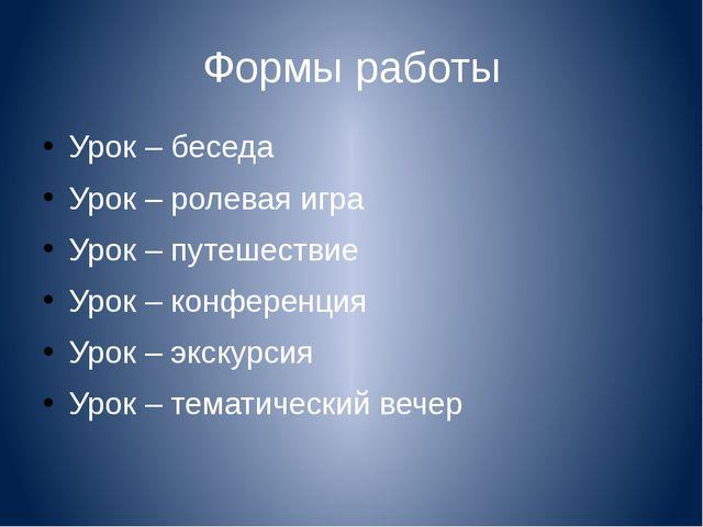 Формы работы Урок – беседа Урок – ролевая игра Урок – путешествие Урок – конф...