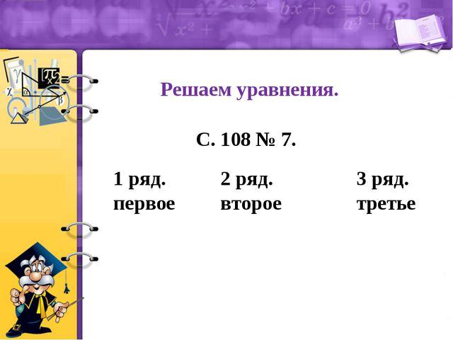 Решаем уравнения. С. 108 № 7. 1 ряд. первое 2 ряд. второе 3 ряд. третье