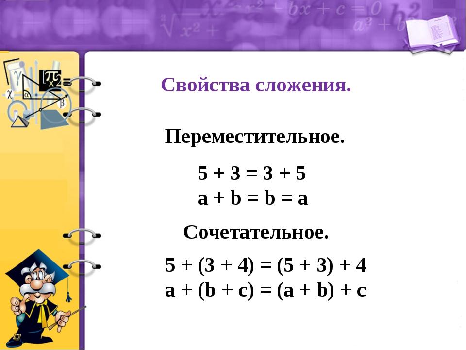 Свойства сложения. Переместительное. 5 + 3 = 3 + 5 a + b = b = a Сочетательно...