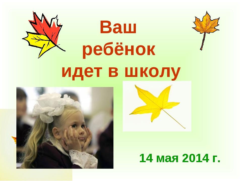 14 мая 2014 г. Ваш ребёнок идет в школу