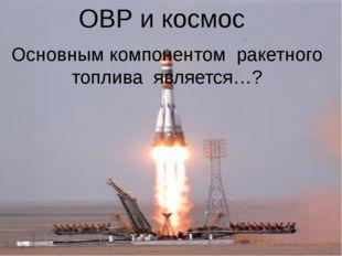 ОВР и космос Основным компонентом ракетного топлива является…?