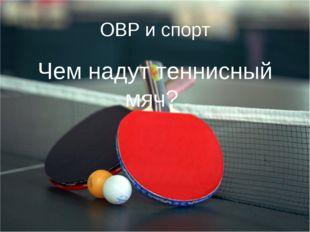 ОВР и спорт Чем надут теннисный мяч?