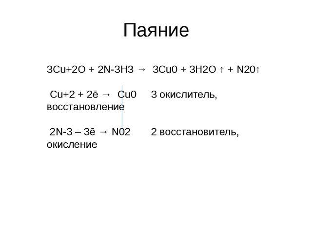 Паяние 3Cu+2O + 2N-3H3 → 3Cu0 + 3H2O ↑ + N20↑ Cu+2 + 2ē → Cu0 3 окислитель...