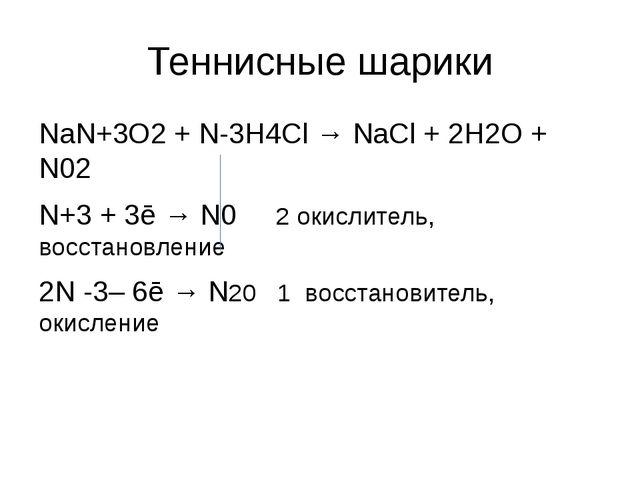 Теннисные шарики NaN+3O2 + N-3H4Cl → NaCl + 2H2O + N02 N+3 + 3ē → N0 2 окисли...