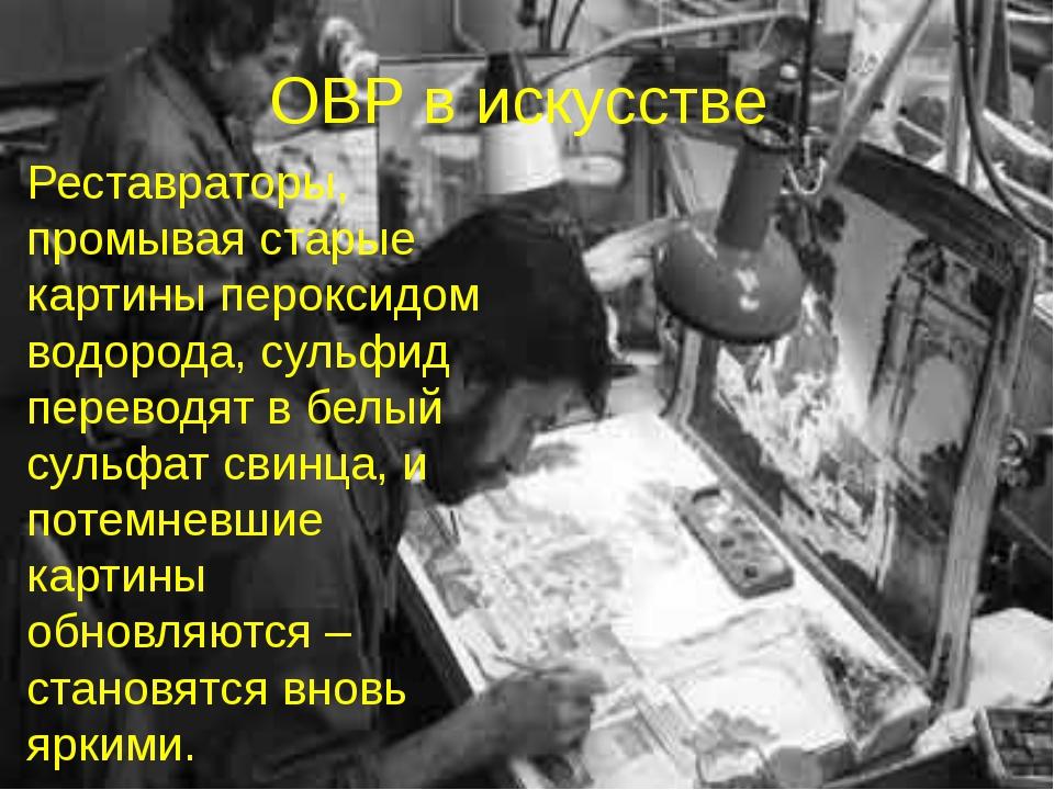ОВР в искусстве Реставраторы, промывая старые картины пероксидом водорода, су...