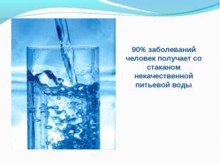 90% заболеваний человек получает со стаканом некачественной питьевой воды