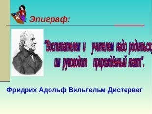 Фридрих Адольф Вильгельм Дистервег Эпиграф: