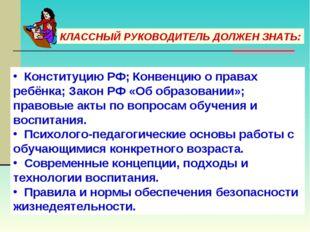 КЛАССНЫЙ РУКОВОДИТЕЛЬ ДОЛЖЕН ЗНАТЬ: Конституцию РФ; Конвенцию о правах ребёнк