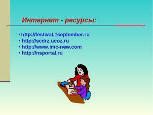Интернет - ресурсы: http://festival.1september.ru http://scdrz.ucoz.ru http:/