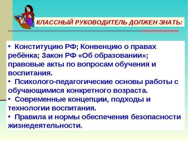 КЛАССНЫЙ РУКОВОДИТЕЛЬ ДОЛЖЕН ЗНАТЬ: Конституцию РФ; Конвенцию о правах ребёнк...