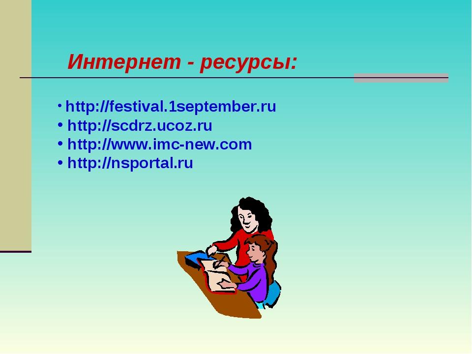 Интернет - ресурсы: http://festival.1september.ru http://scdrz.ucoz.ru http:/...