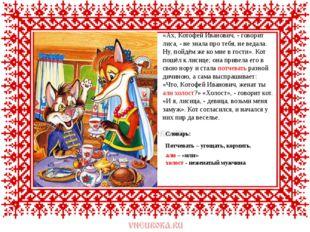 «Ах, Котофей Иванович, - говорит лиса, - не знала про тебя, не ведала. Ну, п