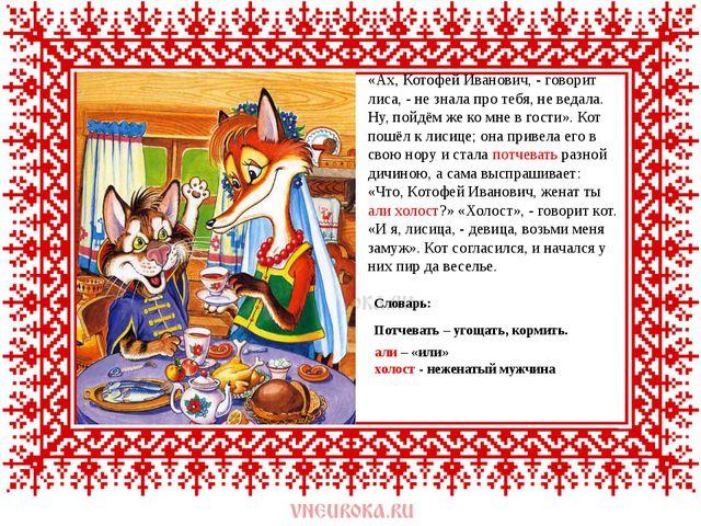 «Ах, Котофей Иванович, - говорит лиса, - не знала про тебя, не ведала. Ну, п...