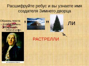 Расшифруйте ребус и вы узнаете имя создателя Зимнего дворца , , , , ь ли РАСТ