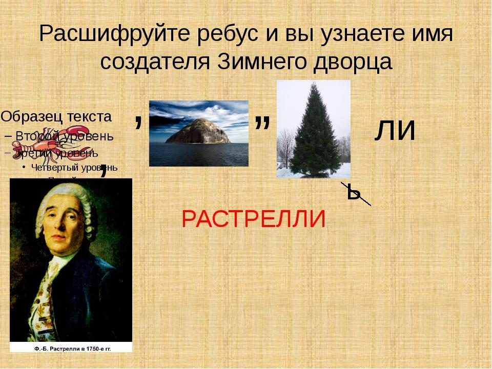 Расшифруйте ребус и вы узнаете имя создателя Зимнего дворца , , , , ь ли РАСТ...