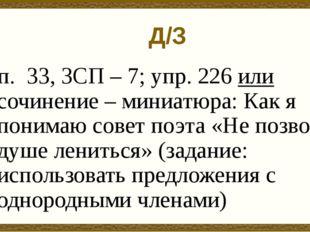 Д/З п. 33, ЗСП – 7; упр. 226 или сочинение – миниатюра: Как я понимаю совет п