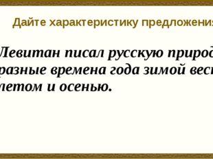 Дайте характеристику предложения Левитан писал русскую природу в разные време