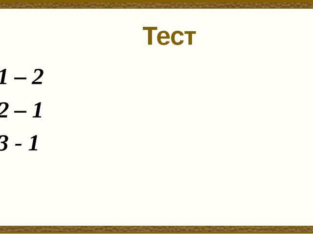Тест 1 – 2 2 – 1 3 - 1