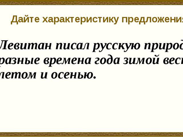 Дайте характеристику предложения Левитан писал русскую природу в разные време...