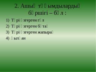 2. Ашық тұқымдылардың бүршігі – бұл : Түрі өзгерген гүл Түрі өзгерген бұтақ Т