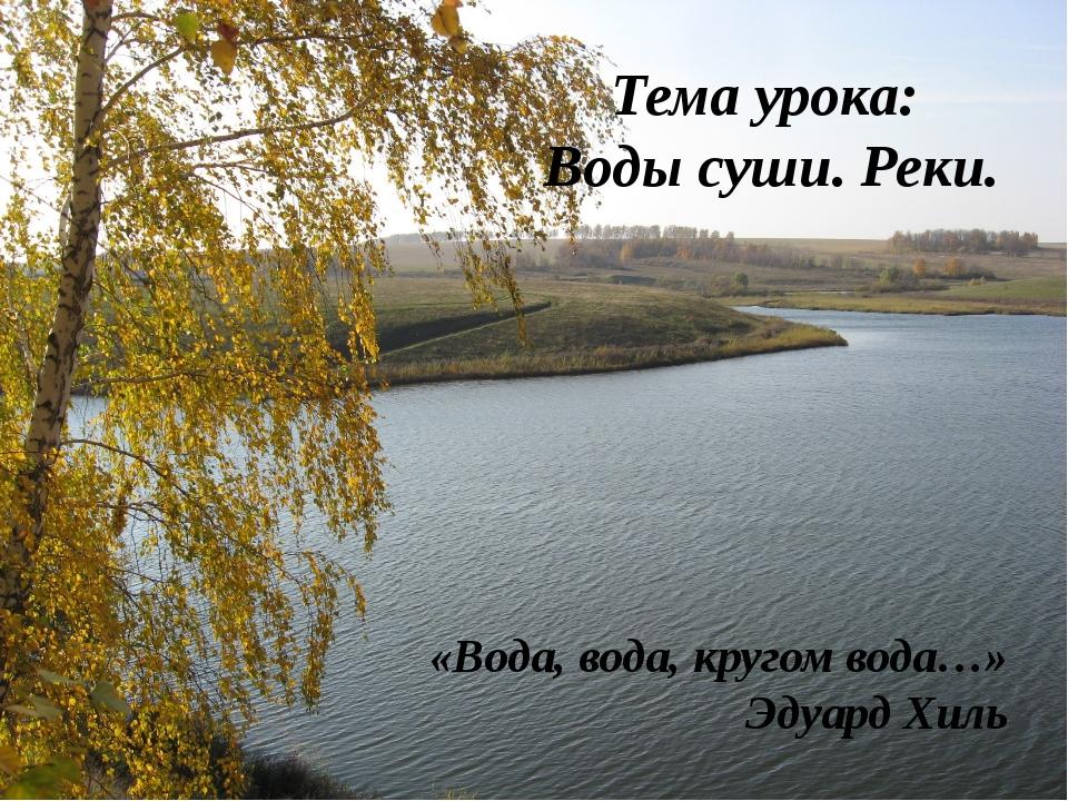 Тема урока: Воды суши. Реки. «Вода, вода, кругом вода…» Эдуард Хиль