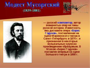 Моде́ст Петро́вич Му́соргский — русский композитор, автор знаменитых опер на